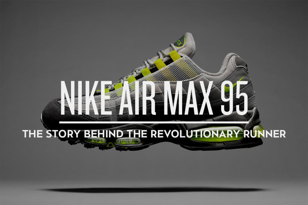 the best attitude 2687c 3f5b9 Nike Air Max 95  The Story Behind the Revolutionary Runner - Trapped ...